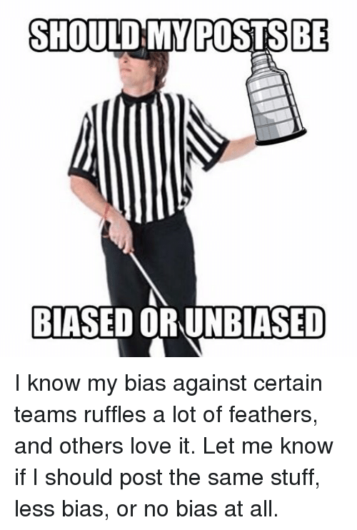 ruffles: SHOULD MY POSTS BE  BIASED ORUNBIASED I know my bias against certain teams ruffles a lot of feathers, and others love it. Let me know if I should post the same stuff, less bias, or no bias at all.