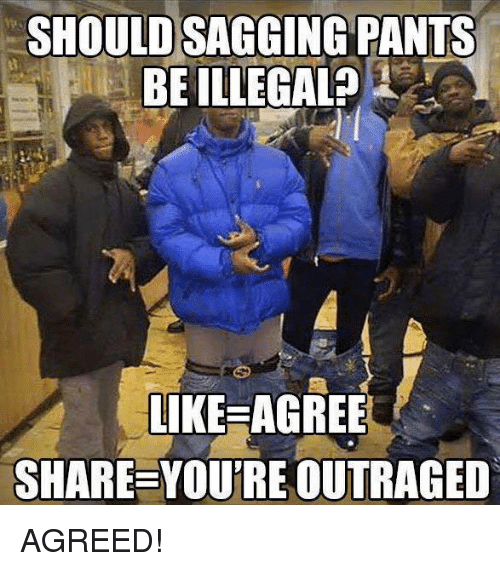 Sag Pants: SHOULD SAGGING PANTS  BE ILLEGAL?  LIKE AGREE  SHARE YOUTREOUTRAGED AGREED!