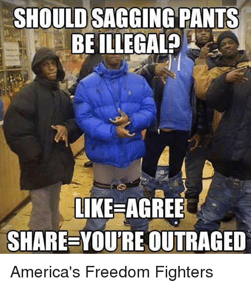 Sag Pants: SHOULD SAGGING PANTS  BE ILLEGAL?  LIKE AGREE  SHARE YOUTREOUTRAGED America's Freedom Fighters