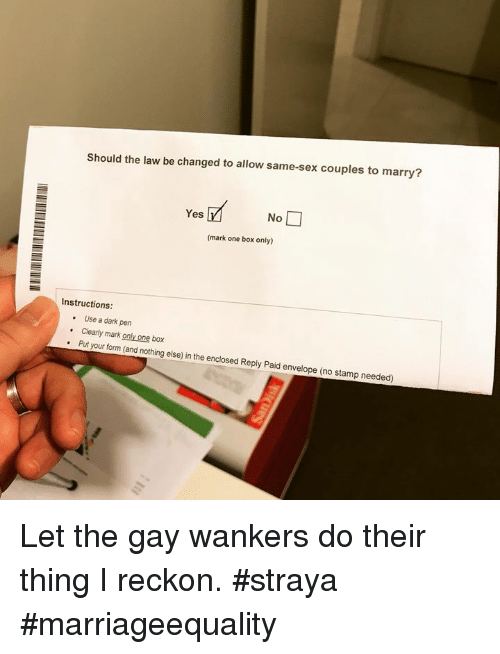 sexs: Should the law be changed to allow same-sex couples to marry?  Yes  No  (mark one box only)  Instructions  . Use a dark pen  .Clearly mark only one box  . Put your form (and nothing else) in the enclosed Reply Paid envelope (no stamp needed) Let the gay wankers do their thing I reckon. #straya #marriageequality