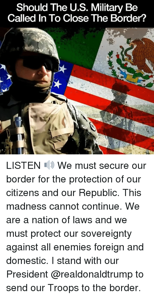 Memes, Military, and Enemies: Should The U.S. Military Be  Called In To Close The Border? LISTEN 🔊 We must secure our border for the protection of our citizens and our Republic. This madness cannot continue. We are a nation of laws and we must protect our sovereignty against all enemies foreign and domestic. I stand with our President @realdonaldtrump to send our Troops to the border.