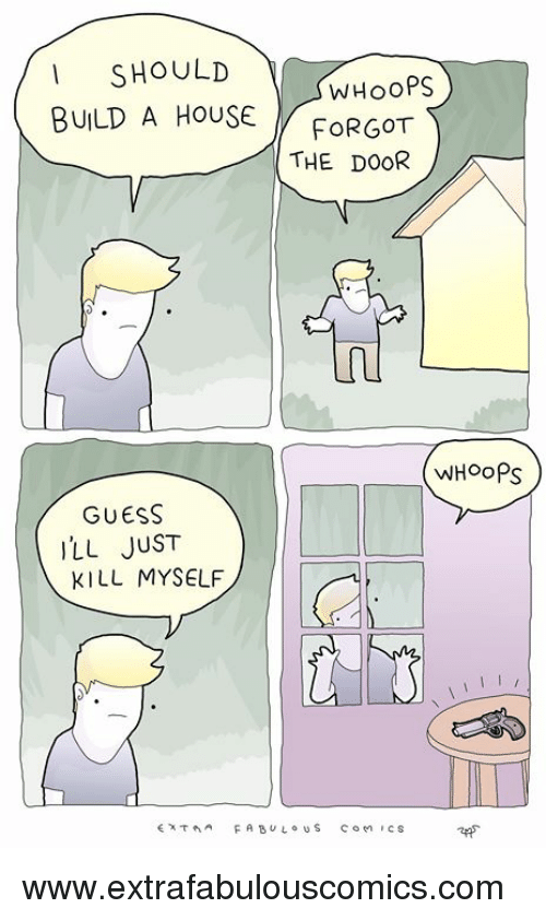 Extrafabulouscomics: SHOULD  WHooPS  BULD A HoUSEFoRGOT  THE DOOR  WHOoPs  GUESS  LL JUST  KILL MYSELF  cs www.extrafabulouscomics.com