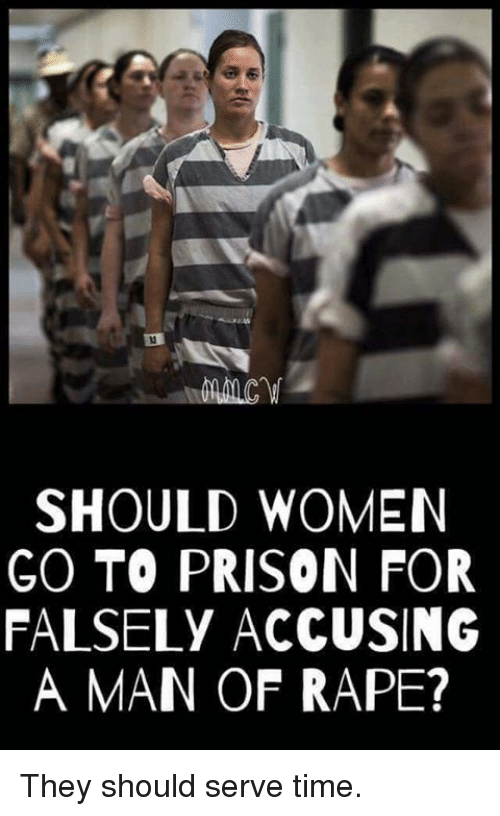 Memes, Prison, and Rape: SHOULD WOMEN  GO TO PRISON FOR  FALSELY ACCUSING  A MAN OF RAPE? They should serve time.
