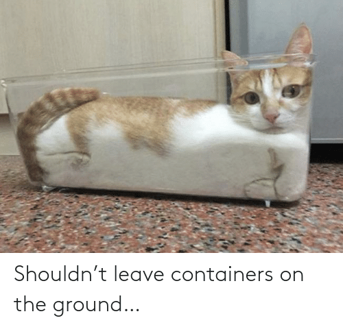 Ground: Shouldn't leave containers on the ground…