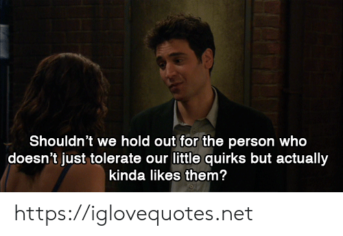 Net, Who, and Them: Shouldn't we hold out for the person who  doesn't just tolerate our little quirks but actually  kinda likes them? https://iglovequotes.net
