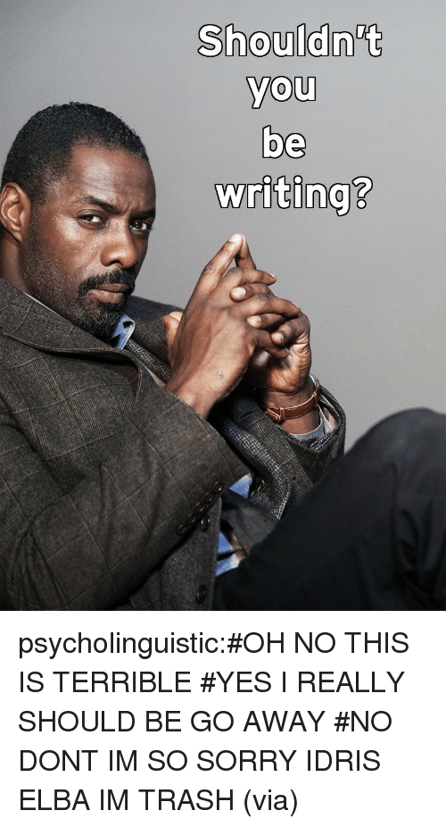 Idris Elba, Sorry, and Target: Shouldn't  you  be  writing?  0  0  2 psycholinguistic:#OH NO THIS IS TERRIBLE #YES I REALLY SHOULD BE GO AWAY #NO DONT IM SO SORRY IDRIS ELBA IM TRASH (via)