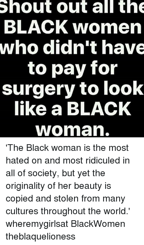 Memes, Black, and Women: Shout out all th  BLACK women  who didn't have  to pay for  surgery to look  like a BLACK  woman 'The Black woman is the most hated on and most ridiculed in all of society, but yet the originality of her beauty is copied and stolen from many cultures throughout the world.' wheremygirlsat BlackWomen theblaquelioness