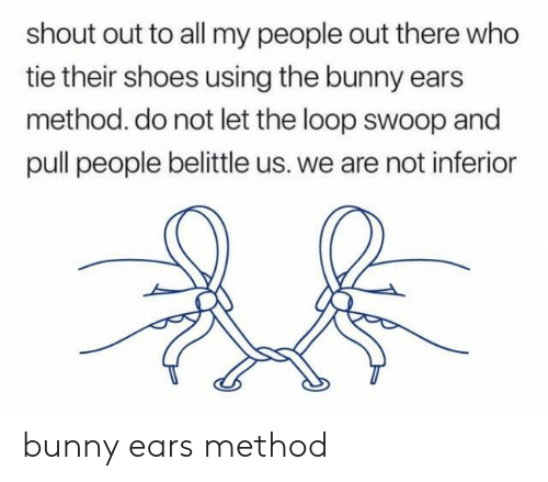 inferior: shout out to all my people out there who  tie their shoes using the bunny ears  method. do not let the loop swoop and  pull people belittle us. we are not inferior bunny ears method
