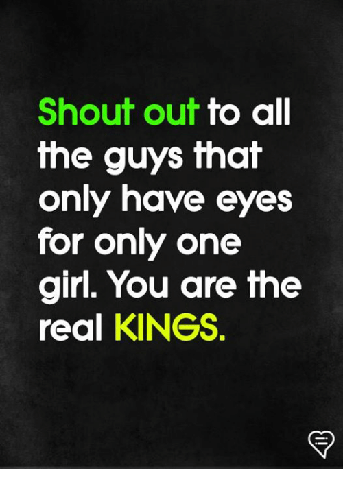 Memes, Girl, and The Real: Shout out to all  the guys that  only have eyes  for only one  girl. You are the  real KINGS.