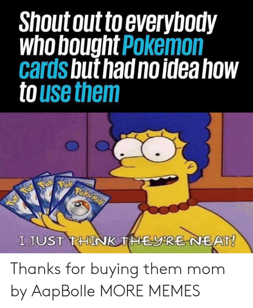 neat: Shout out to everybody  who bought Pokemon  cards but had no idea how  to use them  Pakemay  Paka Pok  I JUST THINK THERE NEAT! Thanks for buying them mom by AapBolle MORE MEMES