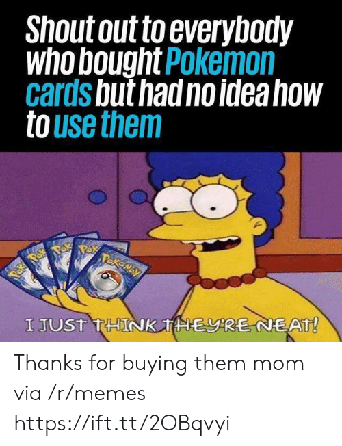 neat: Shout out to everybody  who bought Pokemon  cards but had no idea how  to use them  Pakemay  Paka Pok  I JUST THINK THERE NEAT! Thanks for buying them mom via /r/memes https://ift.tt/2OBqvyi