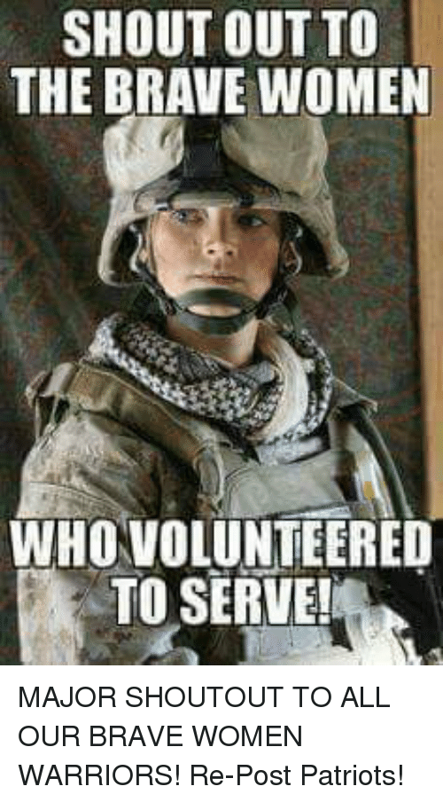 Memes, Patriotic, and Brave: SHOUT OUT TO  THE BRAVE WOMEN  WHOVOLUNTEERED  TO SERVE MAJOR SHOUTOUT TO ALL OUR BRAVE WOMEN WARRIORS!  Re-Post Patriots!
