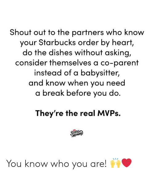 Dank, Starbucks, and Break: Shout out to the partners who know  your Starbucks order by heart,  do the dishes without asking,  consider themselves a co-parent  instead of a babysitter,  and know when you need  a break before you do  They're the real MVPs.  cany You know who you are! 🙌❤️