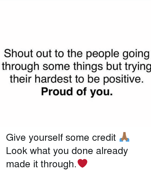 Memes, Proud, and 🤖: Shout out to the people going  through some things but trying  their hardest to be positive  Proud of you Give yourself some credit 🙏🏾 Look what you done already made it through.❤️