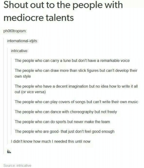 mediocre: Shout out to the people with  mediocre talents  phOt0tropism  international-idjits:  intricative  The people who can carry a tune but don't have a remarkable voice  The people who can draw more than stick figures but can't develop their  own style  The people who have a decent imagination but no idea how to write it all  out (or vice versa)  The people who can play covers of songs but can't write their own music  The people who can dance with choreography but not freely  The people who can do sports but never make the team  The people who are good-that just don't feel good enough  I didn't know how much I needed this until now  Source: intricative