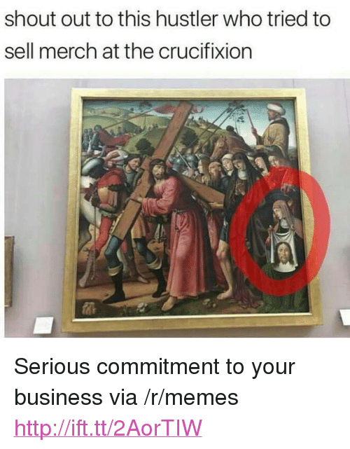 "Hustler, Memes, and Business: shout out to this hustler who tried to  sell merch at the crucifixion <p>Serious commitment to your business via /r/memes <a href=""http://ift.tt/2AorTIW"">http://ift.tt/2AorTIW</a></p>"