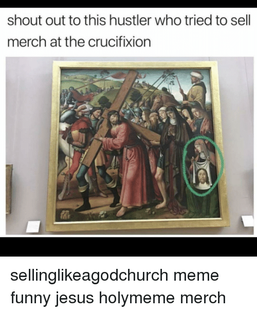 funny jesus: shout out to this hustler who tried to sell  merch at the crucifixion sellinglikeagodchurch meme funny jesus holymeme merch