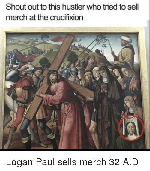 hustler: Shout out to this hustler who tried to sell  merch at the crucifixion Logan Paul sells merch 32 A.D