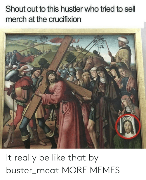 Be Like, Dank, and Hustler: Shout out to this hustler who tried to sell  merch at the crucifixion It really be like that by buster_meat MORE MEMES