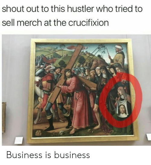 hustler: shout out to this hustler who tried to  sell merch at the crucifixion  0 Business is business