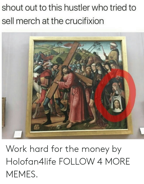 hustler: shout out to this hustler who tried to  sell merch at the crucifixion Work hard for the money by Holofan4life FOLLOW 4 MORE MEMES.
