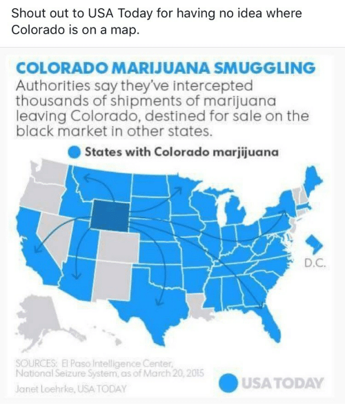 Black, Colorado, and Marijuana: Shout out to USA Today for having no idea where  Colorado is on a map.  COLORADO MARIJUANA SMUGGLING  Authorities say they've intercepted  thousands of shipments of marijuana  leaving Colorado, destined for sale on the  black market in other states  ● States with Colorado marjijuana  D.C  SOURCES: El Paso Intelligence Center  National Seizure System, as of March 20,2015  USATODAY  Janet Loehrke, USA TODAY