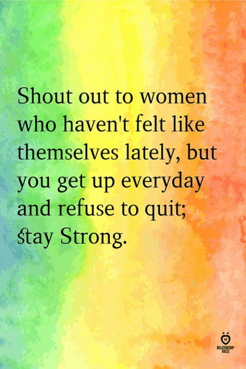 Women, Strong, and Who: Shout out to women  who haven't felt like  themselves lately, but  you get up everyday  and refuse to quit;  stay Strong.