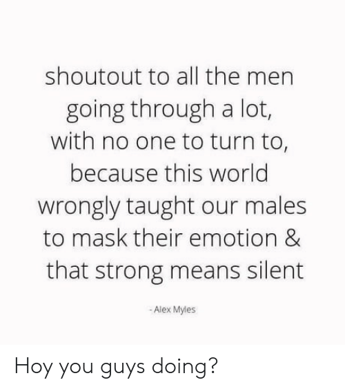 World, Strong, and Mask: shoutout to all the men  going through a lot,  with no one to turn to,  because this world  wrongly taught our males  to mask their emotion &  that strong means silent  -Alex Myles Hoy you guys doing?