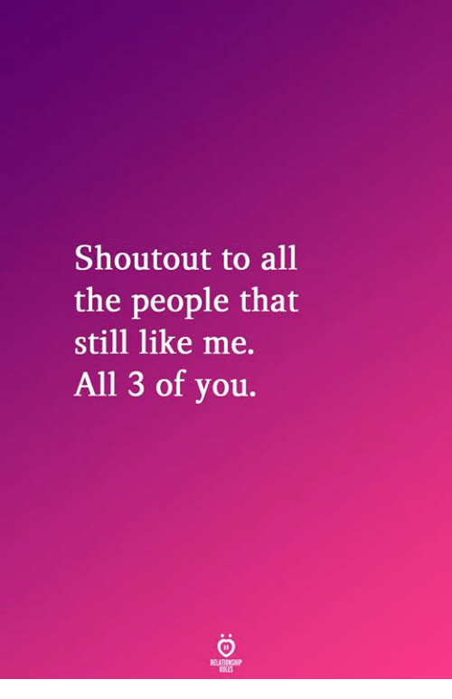 All The, All, and You: Shoutout to all  the people that  still like me.  All 3 of you.