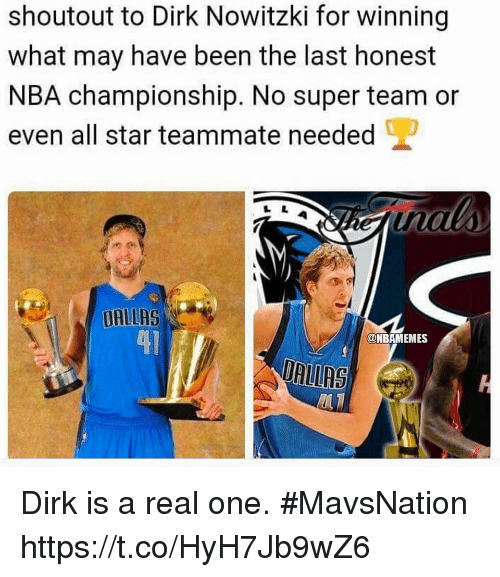 Dirk Nowitzki: shoutout to Dirk Nowitzki for winning  what may have been the last honest  NBA championship. No super team or  even all star teammate needed  DALLAS  41  @NBAMEMES  DRIRS Dirk is a real one. #MavsNation https://t.co/HyH7Jb9wZ6