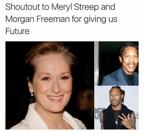 Funny, Future, and Morgan Freeman: Shoutout to Meryl Streep and  Morgan Freeman for giving us  Future
