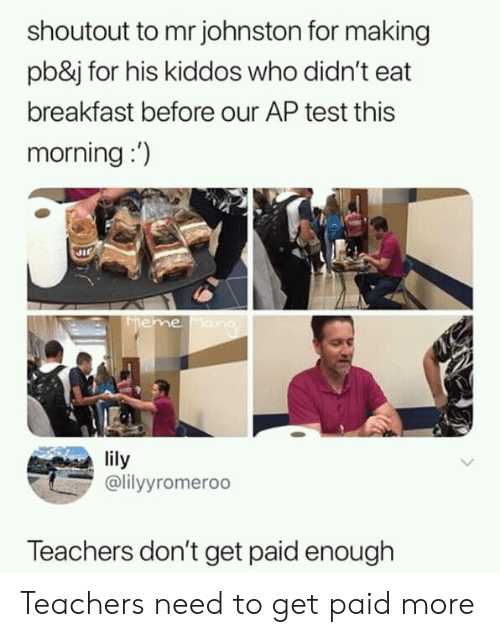 Breakfast, Test, and Who: shoutout to mr johnston for making  pb&j for his kiddos who didn't eat  breakfast before our AP test this  morning:)  lily  lyyromeroo  Teachers don't get paid enough Teachers need to get paid more