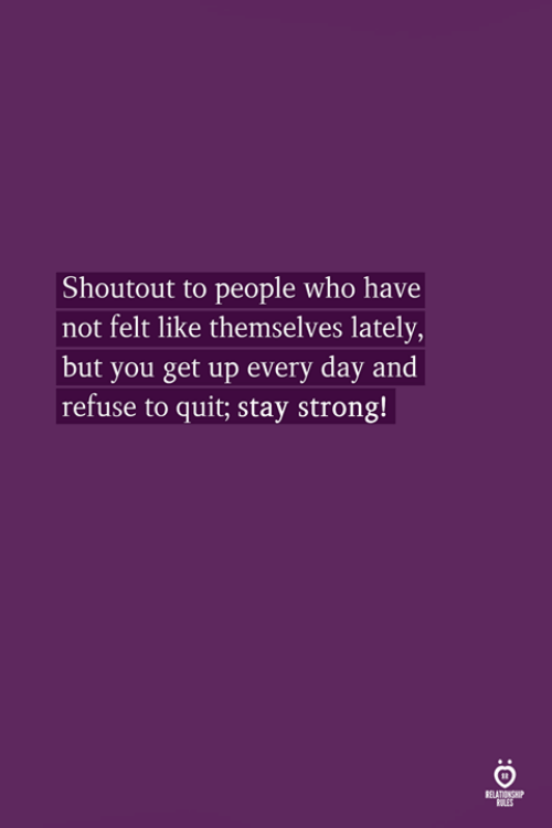 Strong, Who, and Day: Shoutout to people who have  not felt like themselves lately,  but you get up every day and  refuse to quit; stay strong!  RELATIONSHP