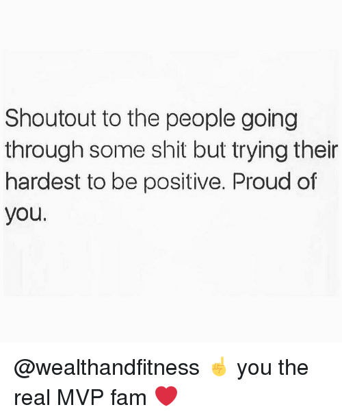Fam, Gym, and Shit: Shoutout to the people going  through some shit but trying their  hardest to be positive. Proud of  you. @wealthandfitness ☝️ you the real MVP fam ❤️