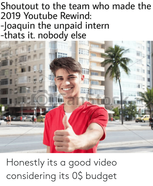 youtube.com, Budget, and Good: Shoutout to the team who made the  2019 Youtube Rewind:  -Joaquin the unpaid intern  -thats it. nobody else Honestly its a good video considering its 0$ budget