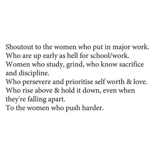 Hold It: Shoutout to the women who put in major work.  Who are up early as hell for school/work.  Women who study, grind, who know sacrifice  and discipline.  Who persevere and prioritise self worth & love.  Who rise above & hold it down, even when  they're falling apart.  To the women who push harder.