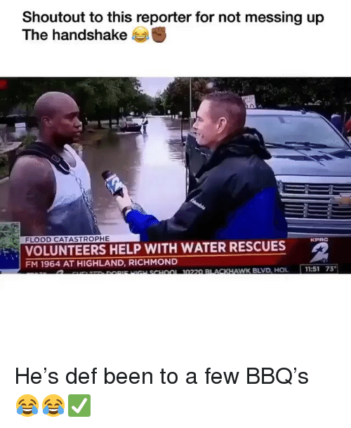 Funny, School, and Help: Shoutout to this reporter for not messing up  The handshake  FLOOD CATASTROPHE  VOLUNTEERS HELP WITH WATER RESCUES  FM 1964 AT HIGHLAND, RICHMOND  u SCHoOL 0220 BLACKHA  AWK BLVD, HOL11:51 73 He's def been to a few BBQ's 😂😂✅