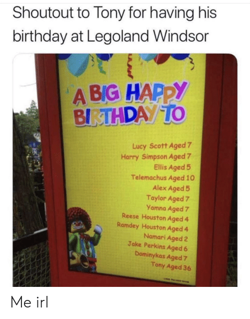 simpson: Shoutout to Tony for having his  birthday at Legoland Windsor  A BIG HAPPY  BIRTHDAY TO  Lucy Scott Aged 7  Harry Simpson Aged 7  Ellis Aged 5  Telemachus Aged 10  Alex Aged 5  Taylor Aged 7  Yamna Aged 7  Reese Houston Aged 4  Ramdey Houston Aged 4  Namari Aged 2  Jake Perkins Aged 6  Dominykas Aged 7  Tony Aged 36  w Me irl