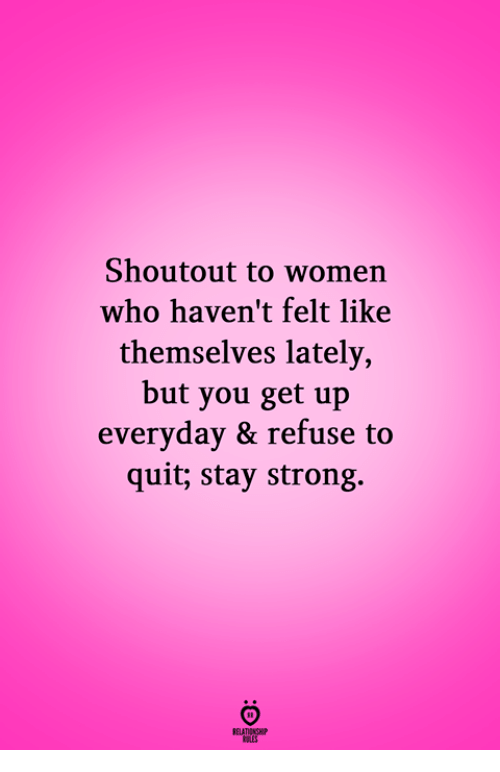 Women, Strong, and Who: Shoutout to women  who haven't felt like  themselves lately,  but you get up  everyday & refuse to  quit; stay strong.  RELATIONGH