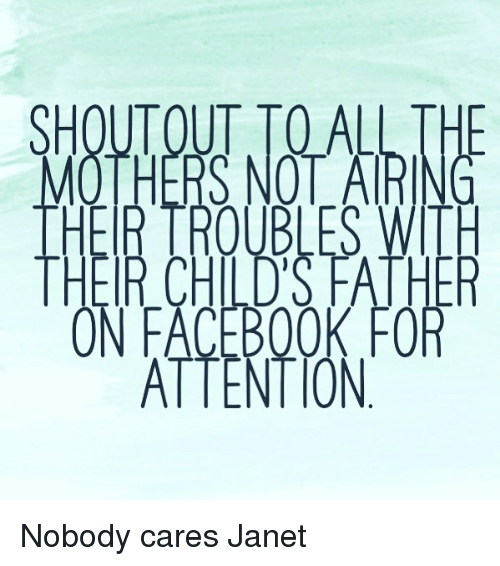 fac: SHOUTOUT TOALL THE  MOTHERS NOTARI  THER TROUBLES WITH  THEIR CHILD'S FATHE  ON FAC BOOK FOR  ATTENT ON Nobody cares Janet