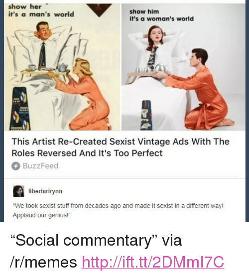 """Memes, Buzzfeed, and Genius: show her  it's a man's world  show him  it's a woman's world  This Artist Re-Created Sexist Vintage Ads With The  Roles Reversed And It's Too Perfect  BuzzFeed  libertarirynn  We took sexist stuff from decades ago and made it sexist in a different way!  Applaud our genius! <p>""""Social commentary"""" via /r/memes <a href=""""http://ift.tt/2DMmI7C"""">http://ift.tt/2DMmI7C</a></p>"""