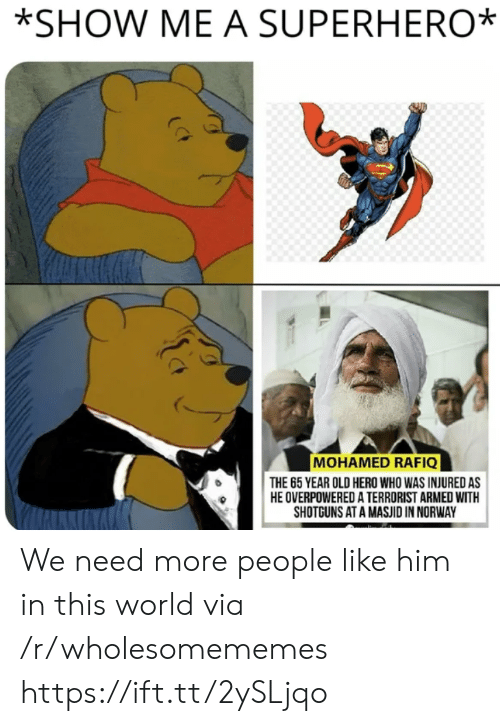 Superhero, Norway, and World: *SHOW ME A SUPERHERO  MOHAMED RAFIQ  THE 65 YEAR OLD HERO WHO WAS INJURED AS  HE OVERPOWERED A TERRORIST ARMED WITH  SHOTGUNS AT A MASJID IN NORWAY We need more people like him in this world via /r/wholesomememes https://ift.tt/2ySLjqo