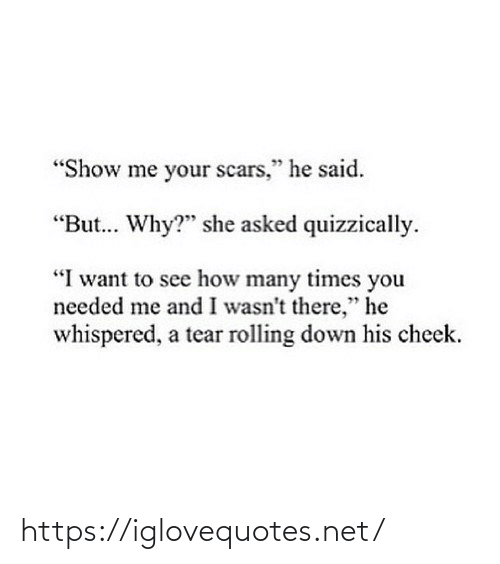 "To See: ""Show me your scars,"" he said.  ""But. Why?"" she asked quizzically.  ""I want to see how many times you  needed me and I wasn't there,"" he  whispered, a tear rolling down his cheek. https://iglovequotes.net/"