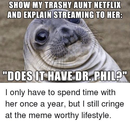 Trashy: SHOW MY TRASHY AUNT NETFLIX  AND EXPLAIN STREAMING TO HER I only have to spend time with her once a year, but I still cringe at the meme worthy lifestyle.