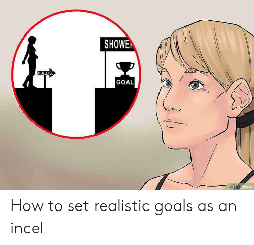 Showe: SHOWE  CHALLENGE  GOAL  wiki How How to set realistic goals as an incel