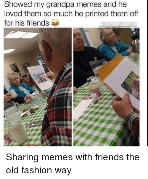 Fashion, Friends, and Memes: Showed my grandpa memes and he  loved them so much he printed them off  for his friends Sharing memes with friends the old fashion way