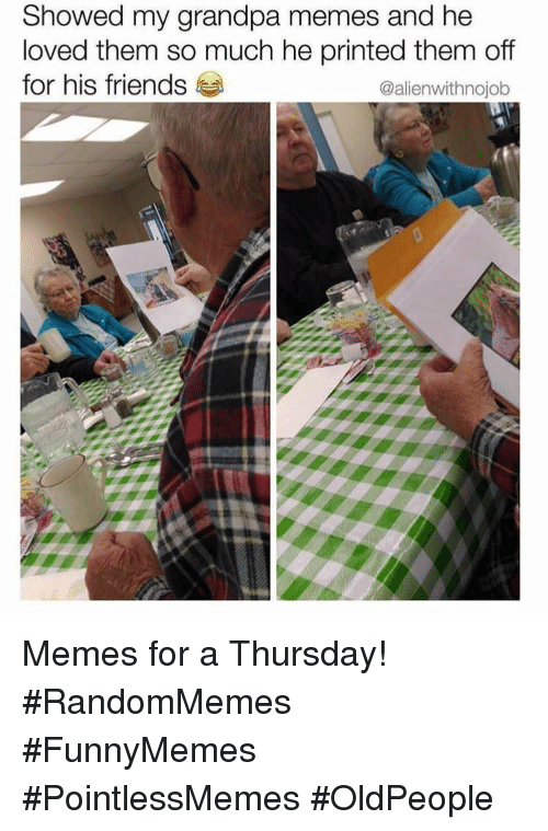 Friends, Memes, and Grandpa: Showed my grandpa memes and he  oved them so much he printed them off  for his friends  @alienwithnojob Memes for a Thursday! #RandomMemes  #FunnyMemes #PointlessMemes #OldPeople