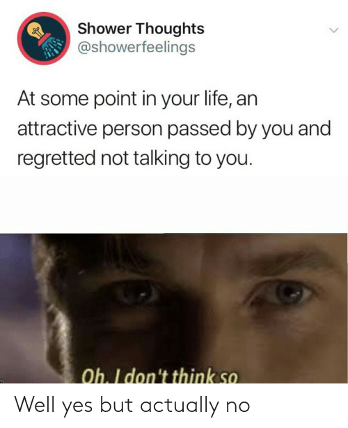 attractive: Shower Thoughts  @showerfeelings  At some point in your life, an  attractive person passed by you and  regretted not talking to you.  Oh. I don't think so Well yes but actually no