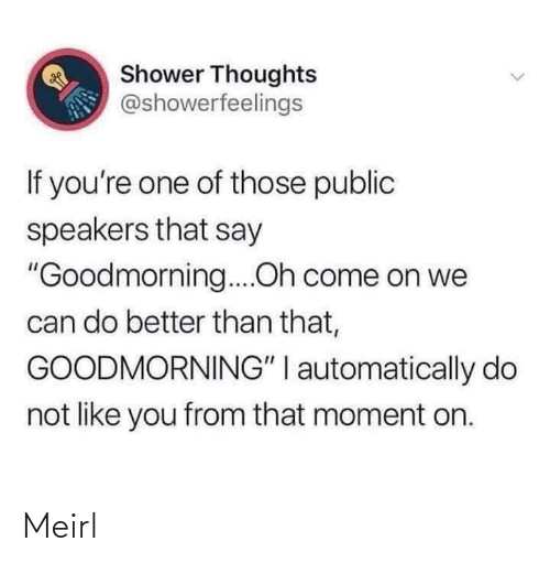 "better than that: Shower Thoughts  @showerfeelings  If you're one of those public  speakers that say  ""Goodmorning....Oh come on we  can do better than that,  GOODMORNING"" I automatically do  not like you from that moment on. Meirl"