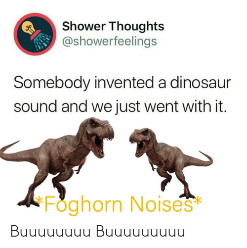 Dinosaur, Shower, and Shower Thoughts: Shower Thoughts  @showerfeelings  Somebody invented a dinosaur  sound and we just went with it.  Foghorn No ises  * Buuuuuuuu Buuuuuuuuu